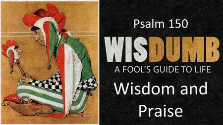 Wisdom and Praise Psalm 150. Psalm 104:24 O Lord, how many are Your works! In wisdom You have made them all; The earth is full of Your possessions. Daniel.