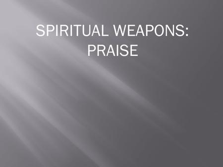 SPIRITUAL WEAPONS: PRAISE. When you read about praise in the Bible usually you will also read about the Awesomeness of God.