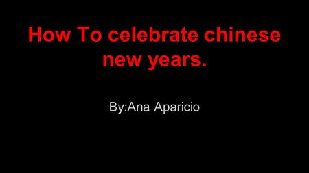 How To celebrate chinese new years. By:Ana Aparicio.