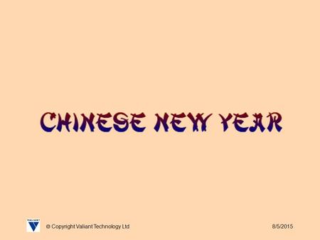 8/5/2015  Copyright Valiant Technology Ltd. 8/5/2015  Copyright Valiant Technology Ltd February 18 th sees in the Chinese New Year and 2007 is the Year.