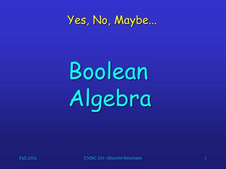 Fall 2002CMSC 203 - Discrete Structures1 Yes, No, Maybe... Boolean Algebra.