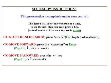 1 SLIDE SHOW INSTRUCTIONS This presentation is completely under your control. This lesson will show only one step at a time, to see the next step you.