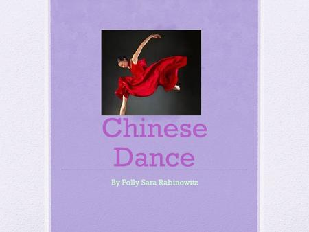 Chinese Dance By Polly Sara Rabinowitz Introduction Even before there were Chinese characters, there was Chinese dance. There are lots of different kinds.