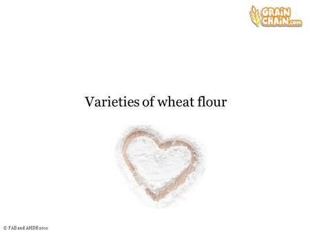 © FAB and AHDB 2011 Varieties of wheat flour. © FAB and AHDB 2011 Flour milling During milling, different parts of the wheat are used or removed at different.