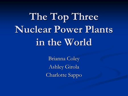 The Top Three Nuclear Power Plants in the World Brianna Coley Ashley Girola Charlotte Sappo.