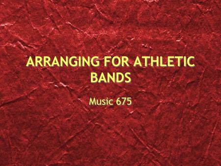 ARRANGING FOR ATHLETIC BANDS Music 675. The Process Get creative and find the music that makes sense Audience appeal is great but so is player appeal.