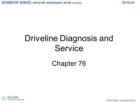 © 2012 Delmar, Cengage Learning Driveline Diagnosis and Service Chapter 76.