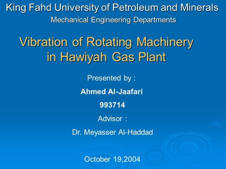 Vibration of Rotating Machinery in Hawiyah Gas Plant King Fahd University of Petroleum and Minerals Mechanical Engineering Departments Presented by : Ahmed.