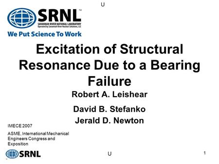 U U 1 Excitation of Structural Resonance Due to a Bearing Failure Robert A. Leishear David B. Stefanko Jerald D. Newton IMECE 2007 ASME, International.