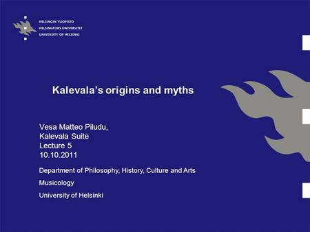 Kalevala's origins and myths Vesa Matteo Piludu, Kalevala Suite Lecture 5 10.10.2011 Department of Philosophy, History, Culture and Arts Musicology University.