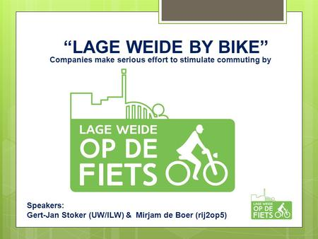 """LAGE WEIDE BY BIKE"" Companies make serious effort to stimulate commuting by bicycle Speakers: Gert-Jan Stoker (UW/ILW) & Mirjam de Boer (rij2op5)"