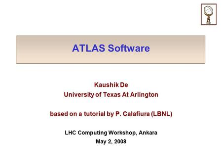 ATLAS Software Kaushik De University of Texas At Arlington based on a tutorial by P. Calafiura (LBNL) LHC Computing Workshop, Ankara May 2, 2008.