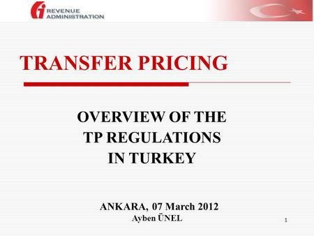 1 TRANSFER PRICING ANKARA, 07 March 2012 Ayben ÜNEL OVERVIEW OF THE TP REGULATIONS IN TURKEY.