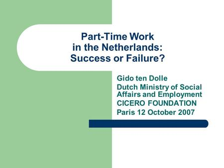 Part-Time Work in the Netherlands: Success or Failure? Gido ten Dolle Dutch Ministry of Social Affairs and Employment CICERO FOUNDATION Paris 12 October.