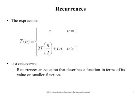 Recurrences The expression: is a recurrence. –Recurrence: an equation that describes a function in terms of its value on smaller functions BIL741: Advanced.