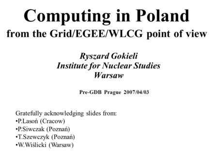Computing in Poland from the Grid/EGEE/WLCG point of view Ryszard Gokieli Institute for Nuclear Studies Warsaw Gratefully acknowledging slides from: P.Lasoń.