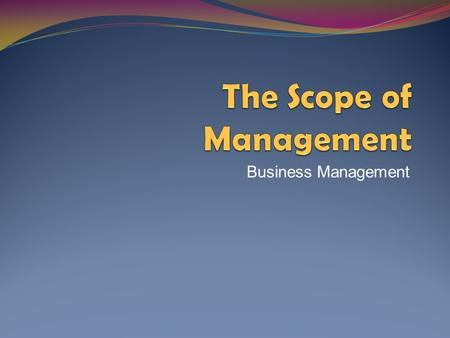 Business Management. The Scope of Management What is management? What are the specific tasks and responsibilities of management?