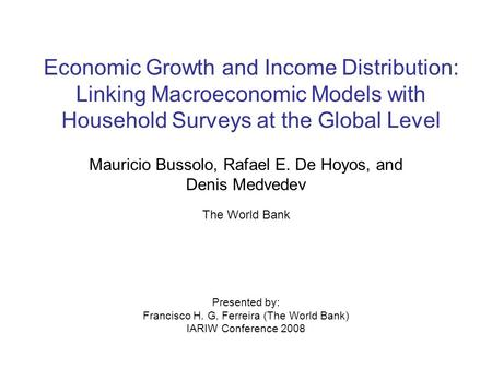 Economic Growth and Income Distribution: Linking Macroeconomic Models with Household Surveys at the Global Level Mauricio Bussolo, Rafael E. De Hoyos,
