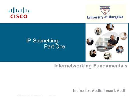 © 2006 Cisco Systems, Inc. All rights reserved.Cisco Public 1 IP Subnetting: Part One Internetworking Fundamentals Instructor: Abdirahman I. Abdi.
