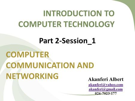 INTRODUCTION TO COMPUTER TECHNOLOGY COMPUTER COMMUNICATION AND NETWORKING Part 2-Session_1 Akanferi Albert  026-7023-177.