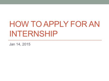 HOW TO APPLY FOR AN INTERNSHIP Jan 14, 2015. Finding what is right for you You should strive to find 3-5 internships. LMC MESA