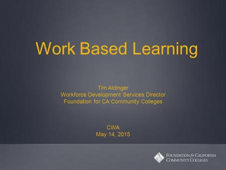 Work Based Learning Tim Aldinger Workforce Development Services Director Foundation for CA Community Colleges CWA May 14, 2015.
