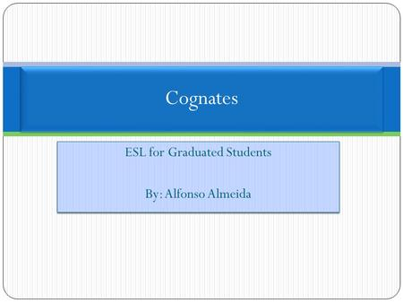 ESL for Graduated Students By: Alfonso Almeida ESL for Graduated Students By: Alfonso Almeida Cognates.