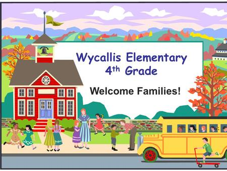 Wycallis Elementary 4 th Grade Welcome Families!.