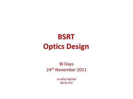 BSRT Optics Design BI Days 24 th November 2011 Aurélie Rabiller BE-BI-PM.