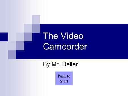 The Video Camcorder By Mr. Deller Push to Start. Menu Advantages of Camcorder Disadvantages of Camcorder Basic Components Converting Light to Signals.