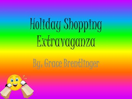 Holiday Shopping Extravaganza By: Grace Brentlinger.