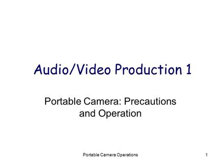 Portable Camera Operations1 Audio/Video Production 1 Portable Camera: Precautions and Operation.