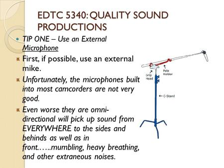 EDTC 5340: QUALITY SOUND PRODUCTIONS TIP ONE – Use an External Microphone First, if possible, use an external mike. Unfortunately, the microphones built.