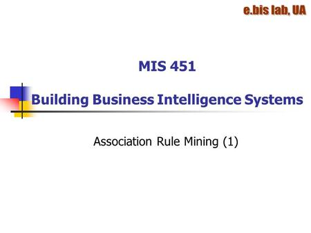 MIS 451 Building Business Intelligence Systems Association Rule Mining (1)