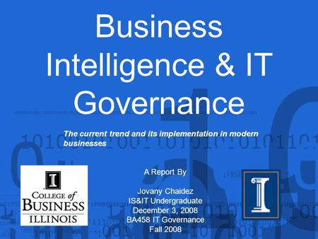 Business Intelligence & IT Governance A Report By Jovany Chaidez IS&IT Undergraduate December 3, 2008 BA458 IT Governance Fall 2008 The current trend and.