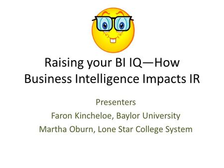 Raising your BI IQ—How Business Intelligence Impacts IR Presenters Faron Kincheloe, Baylor University Martha Oburn, Lone Star College System.