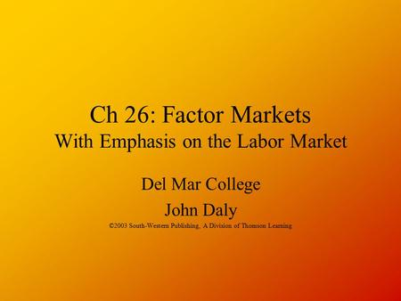 Ch 26: Factor Markets With Emphasis on the Labor Market Del Mar College John Daly ©2003 South-Western Publishing, A Division of Thomson Learning.