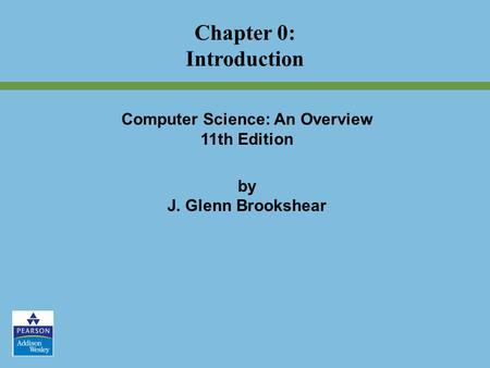 Computer Science: An Overview 11th Edition by J. Glenn Brookshear Chapter 0: Introduction.