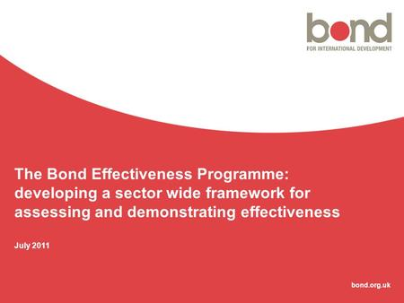 Bond.org.uk The Bond Effectiveness Programme: developing a sector wide framework for assessing and demonstrating effectiveness July 2011.