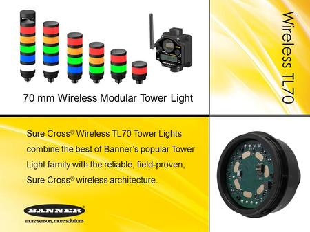 Wireless TL70 Sure Cross ® Wireless TL70 Tower Lights combine the best of Banner's popular Tower Light family with the reliable, field-proven, Sure Cross.