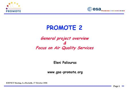 Page 1 EIONET Meeting, La Rochelle, 27 October 2006 PROMOTE 2 General project overview & Focus on Air Quality Services Eleni Paliouras www.gse-promote.org.