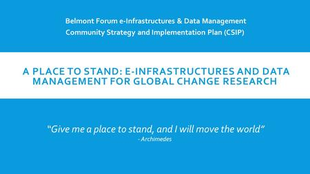 A PLACE TO STAND: E-INFRASTRUCTURES AND DATA MANAGEMENT FOR GLOBAL CHANGE RESEARCH Belmont Forum e-Infrastructures & Data Management Community Strategy.