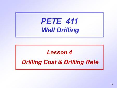 1 PETE 411 Well Drilling Lesson 4 Drilling Cost & Drilling Rate.