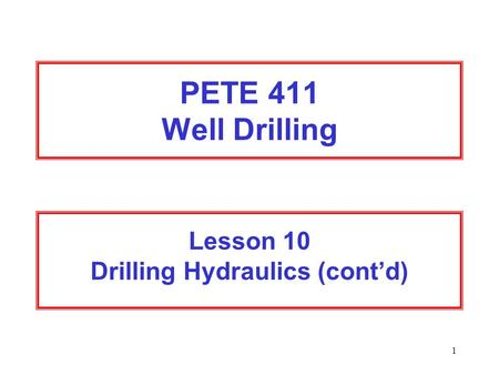 1 PETE 411 Well Drilling Lesson 10 Drilling Hydraulics (cont'd)