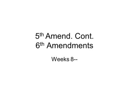 5 th Amend. Cont. 6 th Amendments Weeks 8--. 5 th Amendment Due Process Double Jeopardy –Jeopardy attaches when jury sworn in or first witness called.