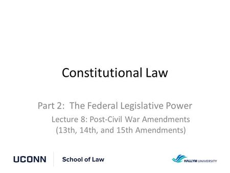 Constitutional Law Part 2: The Federal Legislative Power Lecture 8: Post-Civil War Amendments (13th, 14th, and 15th Amendments)