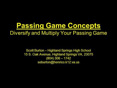 Passing Game Concepts Diversify and Multiply Your Passing Game Scott Burton – Highland Springs High School 15 S. Oak Avenue, Highland Springs VA, 23075.