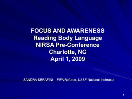 1 FOCUS AND AWARENESS Reading Body Language NIRSA Pre-Conference Charlotte, NC April 1, 2009 SANDRA SERAFINI – FIFA Referee, USSF National Instructor.