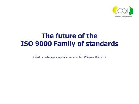 The future of the ISO 9000 Family of standards (Post conference update version for Wessex Branch)