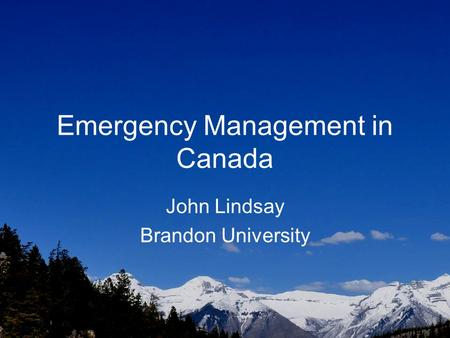 Emergency Management in Canada John Lindsay Brandon University.